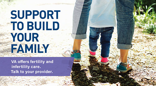 Support to build your family - VA offers fertility and infertility care. Talk to your provider.